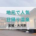 仙台から小一時間、地元で人気の日帰り温泉【おおがわら天然温泉いい湯】